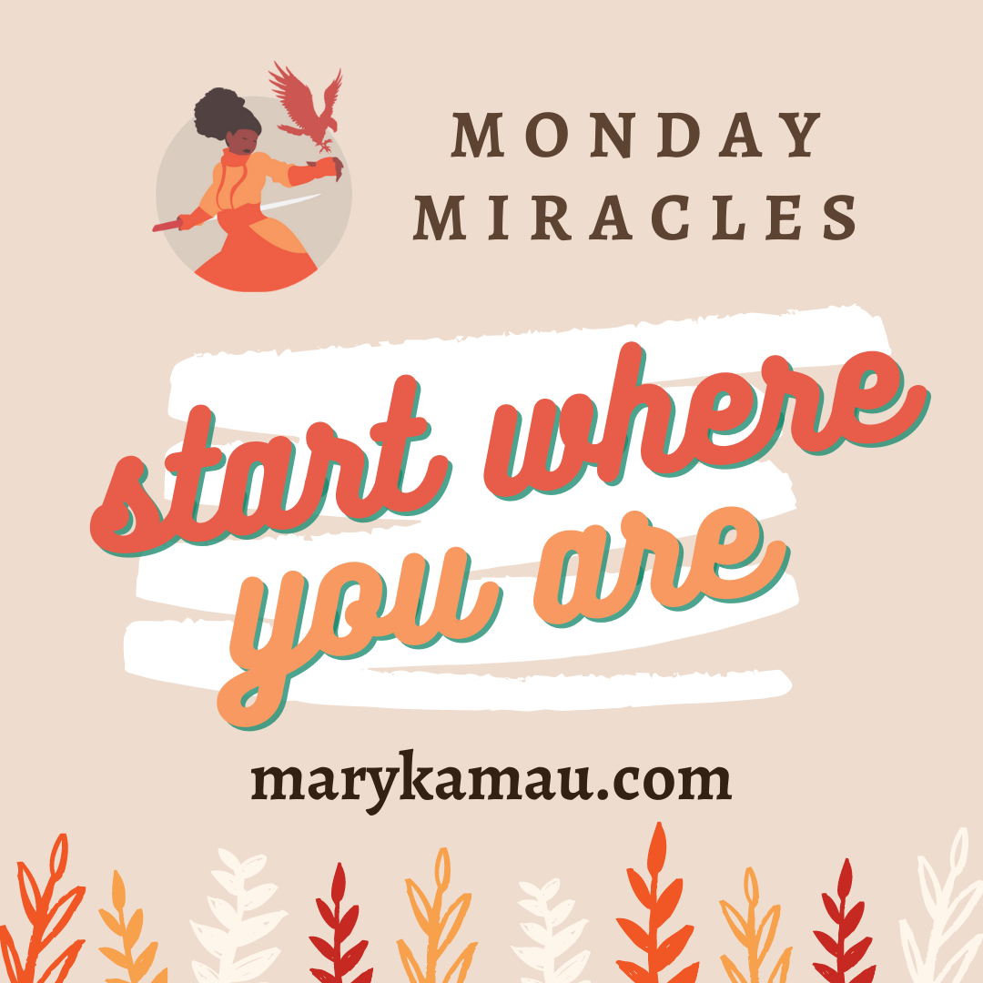 Start Where You Are | Monday Miracles | Mary Kamau